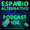 Espacio Alternativo Podcast 104
